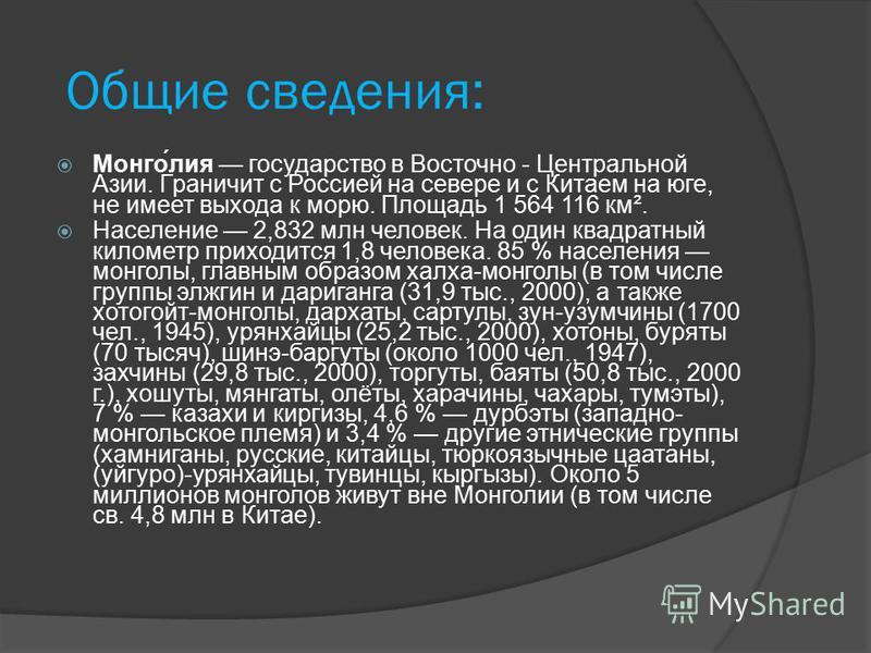 Общие сведения: Монго́лия государство в Восточно - Центральной Азии. Граничит с Россией на севере и с Китаем на юге, не имеет выхода к морю. Площадь 1 564 116 км². Население 2,832 млн человек. На один квадратный километр приходится 1,8 человека. 85 %