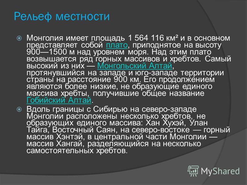 Рельеф местности Монголия имеет площадь 1 564 116 км² и в основном представляет собой плато, приподнятое на высоту 9001500 м над уровнем моря. Над этим плато возвышается ряд горных массивов и хребтов. Самый высокий из них Монгольский Алтай, протянувш