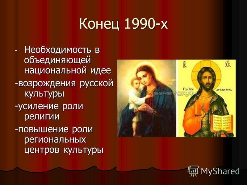 Конец 1990-х - Необходимость в объединяющей национальной идее -возрождения русской культуры -усиление роли религии -повышение роли региональных центров культуры
