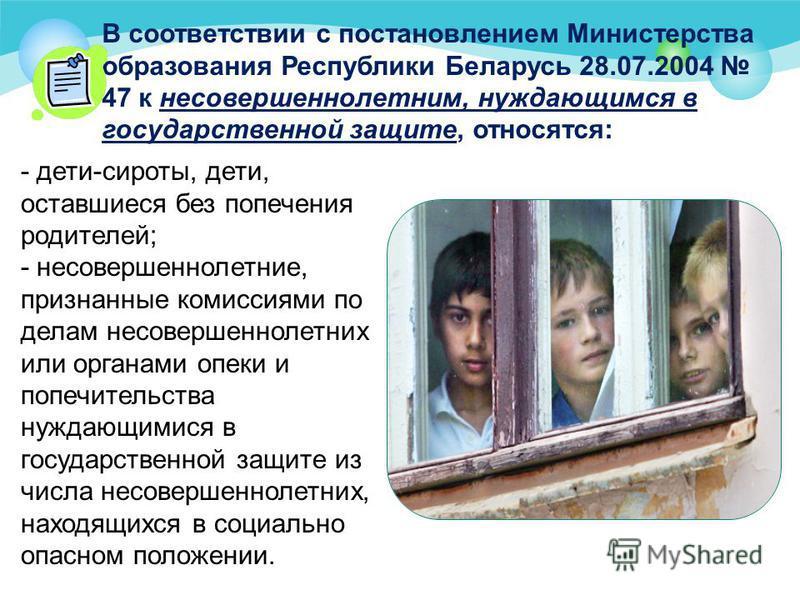 В соответствии с постановлением Министерства образования Республики Беларусь 28.07.2004 47 к несовершеннолетним, нуждающимся в государственной защите, относятся: - дети-сироты, дети, оставшиеся без попечения родителей; - несовершеннолетние, признанны