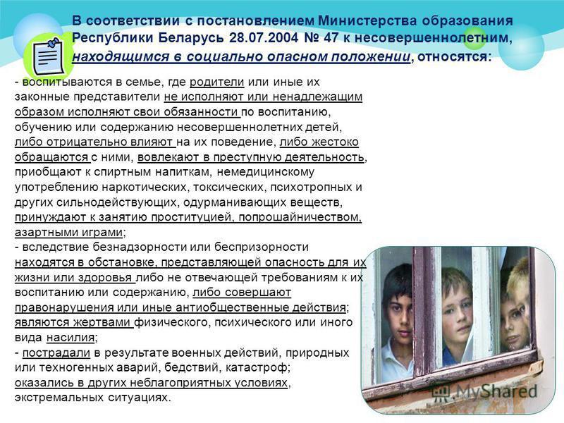 В соответствии с постановлением Министерства образования Республики Беларусь 28.07.2004 47 к несовершеннолетним, находящимся в социально опасном положении, относятся: - воспитываются в семье, где родители или иные их законные представители не исполня