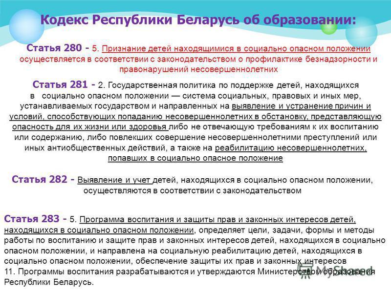 Кодекс Республики Беларусь об образовании: Статья 280 - 5. Признание детей находящимися в социально опасном положении осуществляется в соответствии с законодательством о профилактике безнадзорности и правонарушений несовершеннолетних Статья 281 - 2.