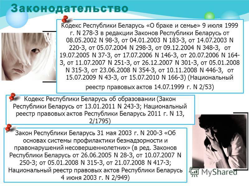 Кодекс Республики Беларусь «О браке и семье» 9 июля 1999 г. N 278-З в редакции Законов Республики Беларусь от 08.05.2002 N 98-З, от 04.01.2003 N 183-З, от 14.07.2003 N 220-З, от 05.07.2004 N 298-З, от 09.12.2004 N 348-З, от 19.07.2005 N 37-З, от 17.0