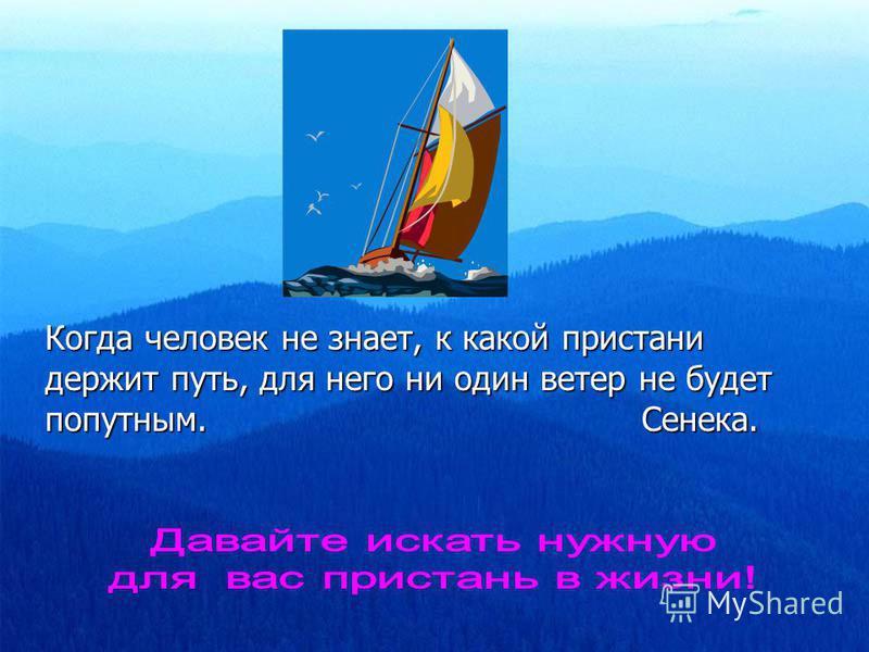 Когда человек не знает, к какой пристани держит путь, для него ни один ветер не будет попутным. Сенека.
