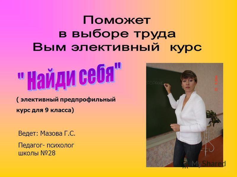 ( элективный предпрофильный курс для 9 класса) Ведет: Мазова Г.С. Педагог- психолог школы 28