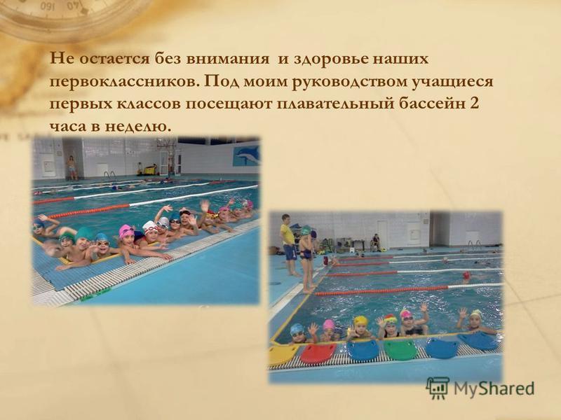 Не остается без внимания и здоровье наших первоклассников. Под моим руководством учащиеся первых классов посещают плавательный бассейн 2 часа в неделю.