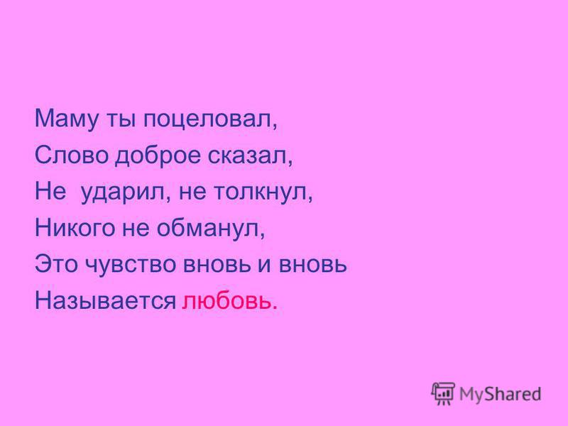 Маму ты поцеловал, Слово доброе сказал, Не ударил, не толкнул, Никого не обманул, Это чувство вновь и вновь Называется любовь.