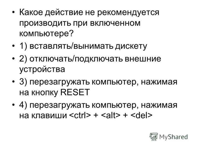 Какое действие не рекомендуется производить при включенном компьютере? 1) вставлять/вынимать дискету 2) отключать/подключать внешние устройства 3) перезагружать компьютер, нажимая на кнопку RESET 4) перезагружать компьютер, нажимая на клавиши + +
