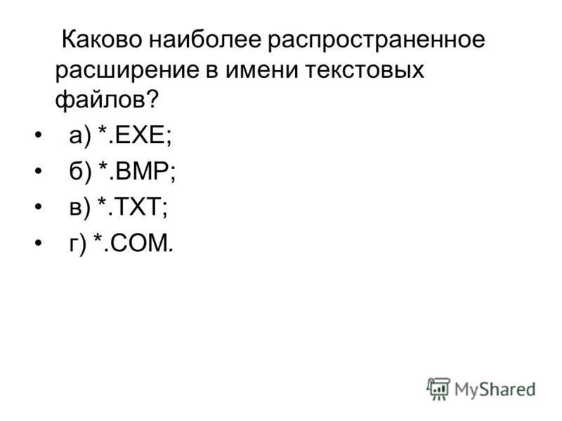 Каково наиболее распространенное расширение в имени текстовых файлов? а) *.ЕХЕ; б) *.ВМР; в) *.ТХТ; г) *.СОМ.