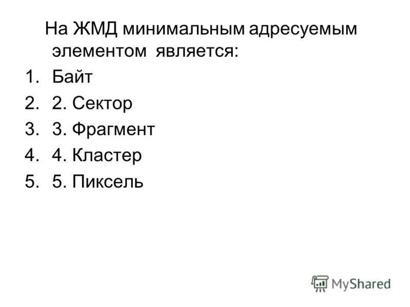 На ЖМД минимальным адресуемым элементом является: 1. Байт 2.2. Сектор 3.3. Фрагмент 4.4. Кластер 5.5. Пиксель
