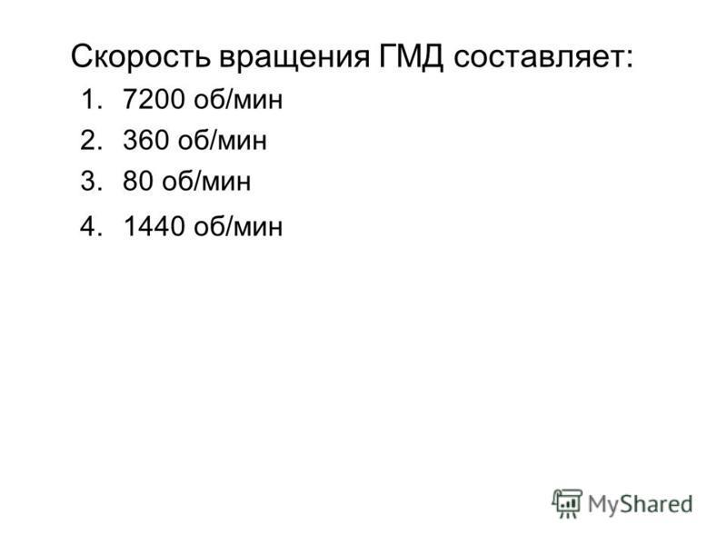 Скорость вращения ГМД составляет: 1.7200 об/мин 2.360 об/мин 3.80 об/мин 4.1440 об/мин