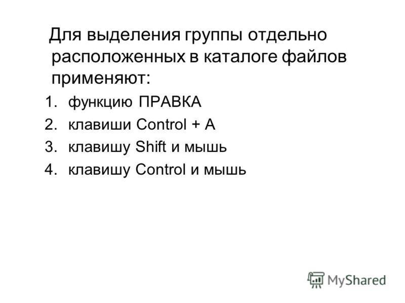 Для выделения группы отдельно расположенных в каталоге файлов применяют: 1. функцию ПРАВКА 2. клавиши Control + А 3. клавишу Shift и мышь 4. клавишу Control и мышь