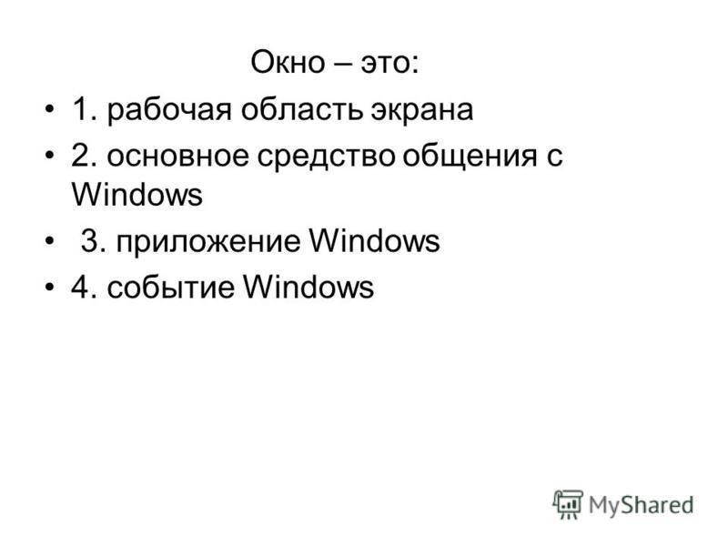 Окно – это: 1. рабочая область экрана 2. основное средство общения с Windows 3. приложение Windows 4. событие Windows