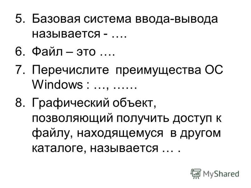 5. Базовая система ввода-вывода называется - …. 6. Файл – это …. 7. Перечислите преимущества ОС Windows : …, …… 8. Графический объект, позволяющий получить доступ к файлу, находящемуся в другом каталоге, называется ….