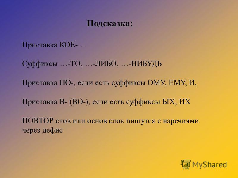 Подсказка: Приставка КОЕ-… Суффиксы …-ТО, …-ЛИБО, …-НИБУДЬ Приставка ПО-, если есть суффиксы ОМУ, ЕМУ, И, Приставка В- (ВО-), если есть суффиксы ЫХ, ИХ ПОВТОР слов или основ слов пишутся с наречиями через дефис