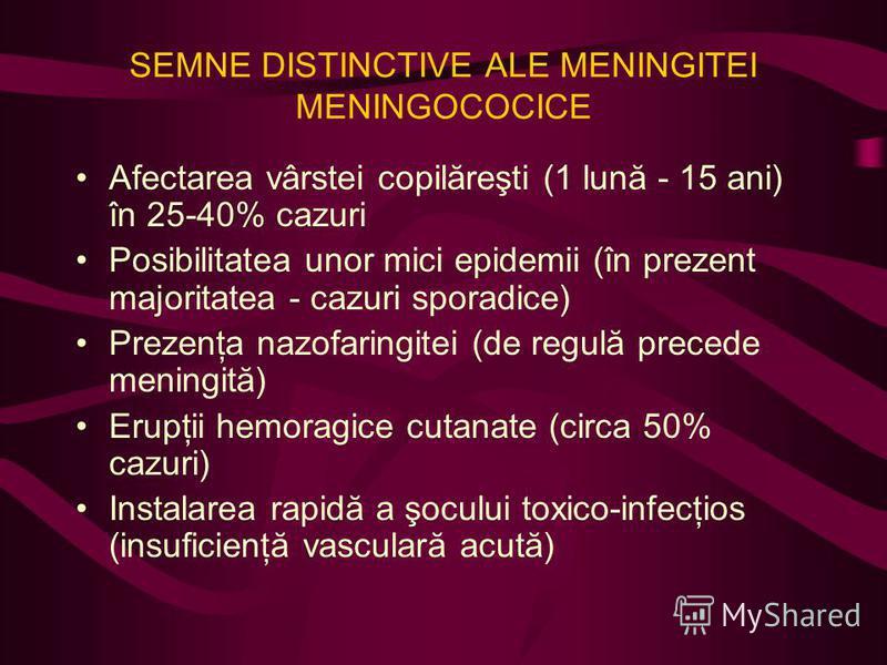 SEMNE DISTINCTIVE ALE MENINGITEI MENINGOCOCICE Afectarea vârstei copilăreşti (1 lună - 15 ani) în 25-40% cazuri Posibilitatea unor mici epidemii (în prezent majoritatea - cazuri sporadice) Prezenţa nazofaringitei (de regulă precede meningită) Erupţii