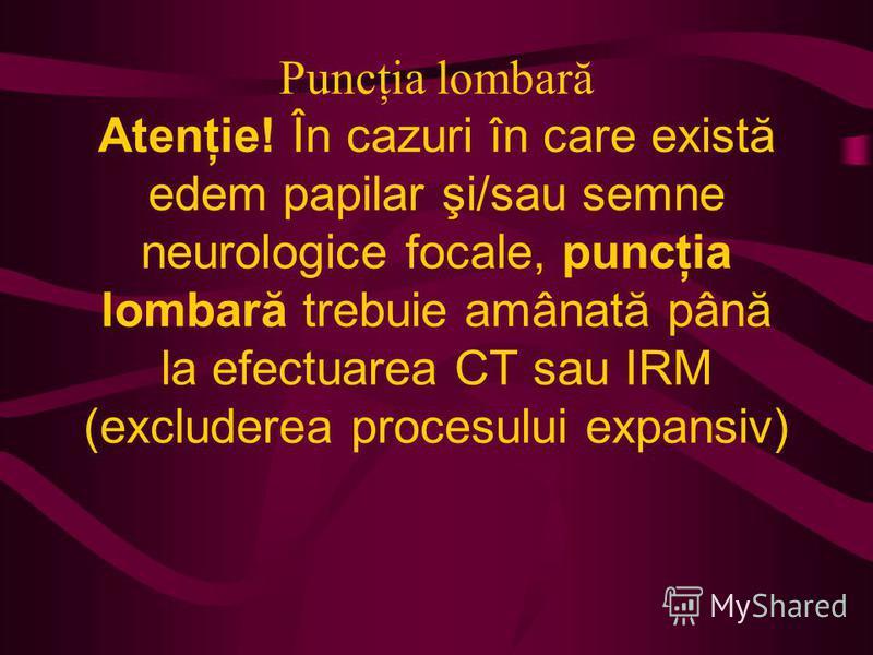 Puncţia lombară Atenţie! În cazuri în care există edem papilar şi/sau semne neurologice focale, puncţia lombară trebuie amânată până la efectuarea CT sau IRM (excluderea procesului expansiv)