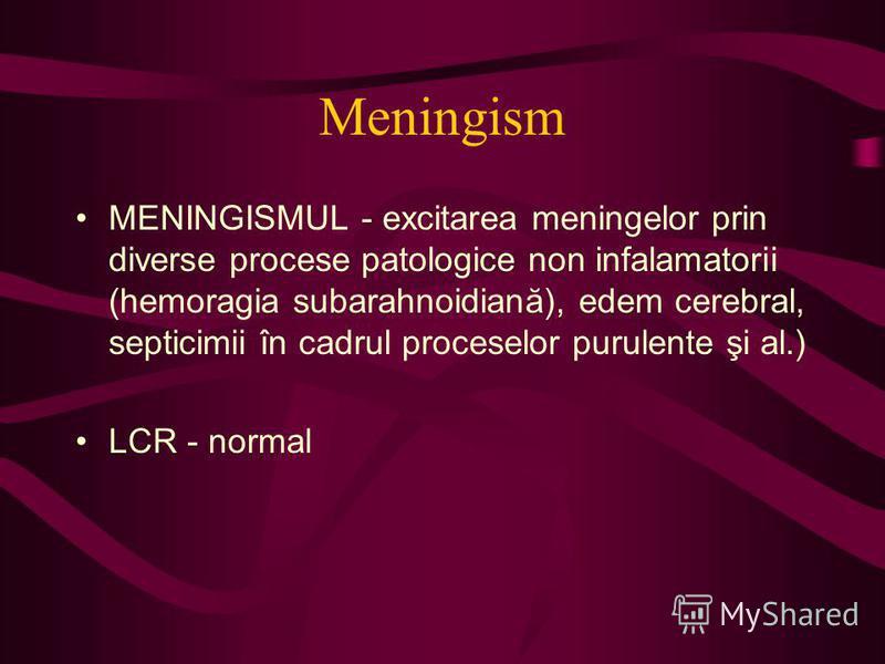 Meningism MENINGISMUL - excitarea meningelor prin diverse procese patologice non infalamatorii (hemoragia subarahnoidiană), edem cerebral, septicimii în cadrul proceselor purulente şi al.) LCR - normal