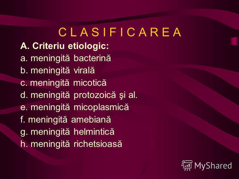 C L A S I F I C A R E A A. Criteriu etiologic: a. meningită bacterină b. meningită virală c. meningită micotică d. meningită protozoică şi al. e. meningită micoplasmică f. meningită amebiană g. meningită helmintică h. meningită richetsioasă