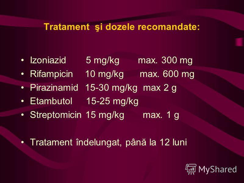 Tratament şi dozele recomandate: Izoniazid 5 mg/kg max. 300 mg Rifampicin 10 mg/kg max. 600 mg Pirazinamid 15-30 mg/kg max 2 g Etambutol 15-25 mg/kg Streptomicin 15 mg/kg max. 1 g Tratament îndelungat, până la 12 luni