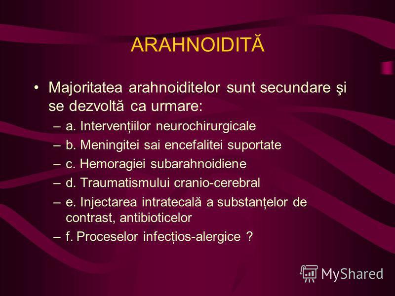 Majoritatea arahnoiditelor sunt secundare şi se dezvoltă ca urmare: –a. Intervenţiilor neurochirurgicale –b. Meningitei sai encefalitei suportate –c. Hemoragiei subarahnoidiene –d. Traumatismului cranio-cerebral –e. Injectarea intratecală a substanţe