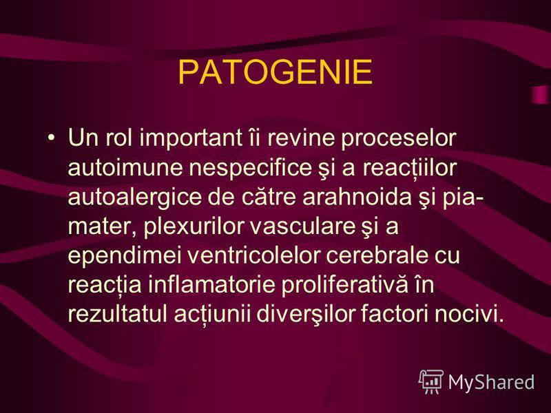 PATOGENIE Un rol important îi revine proceselor autoimune nespecifice şi a reacţiilor autoalergice de către arahnoida şi pia- mater, plexurilor vasculare şi a ependimei ventricolelor cerebrale cu reacţia inflamatorie proliferativă în rezultatul acţiu