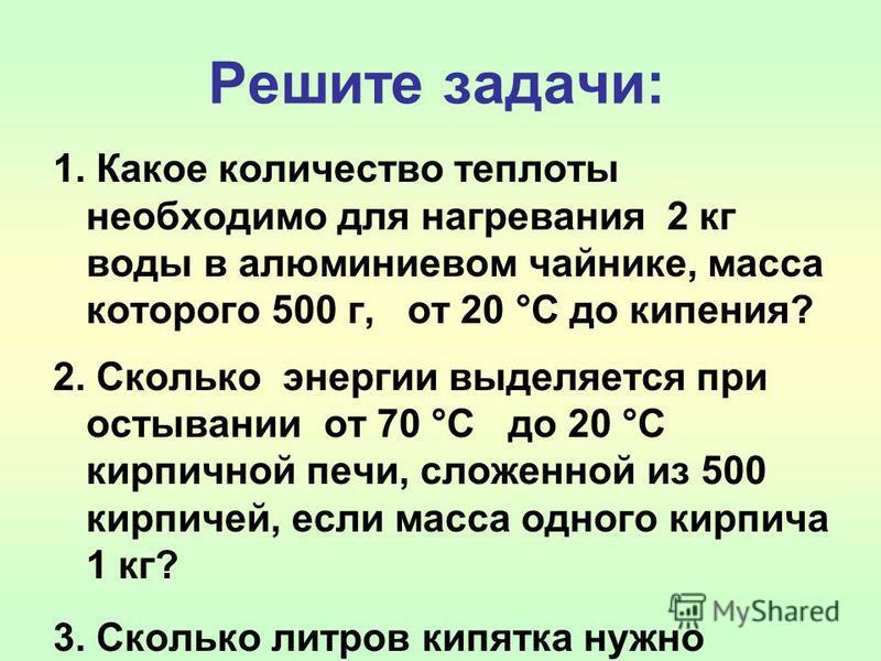 Решите задачи: 1. Какое количество теплоты необходимо для нагревания 2 кг воды в алюминиевом чайнике, масса которого 500 г, от 20 °С до кипения? 2. Сколько энергии выделяется при остывании от 70 °С до 20 °С кирпичной печи, сложенной из 500 кирпичей,