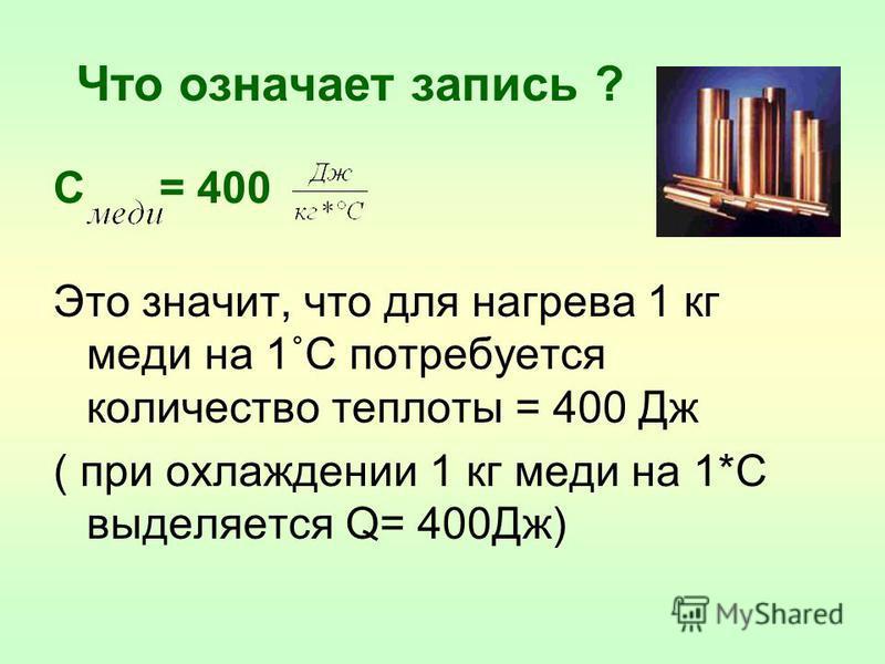 Что означает запись ? С = 400 Это значит, что для нагрева 1 кг меди на 1˚С потребуется количество теплоты = 400 Дж ( при охлаждении 1 кг меди на 1*С выделяется Q= 400Дж)