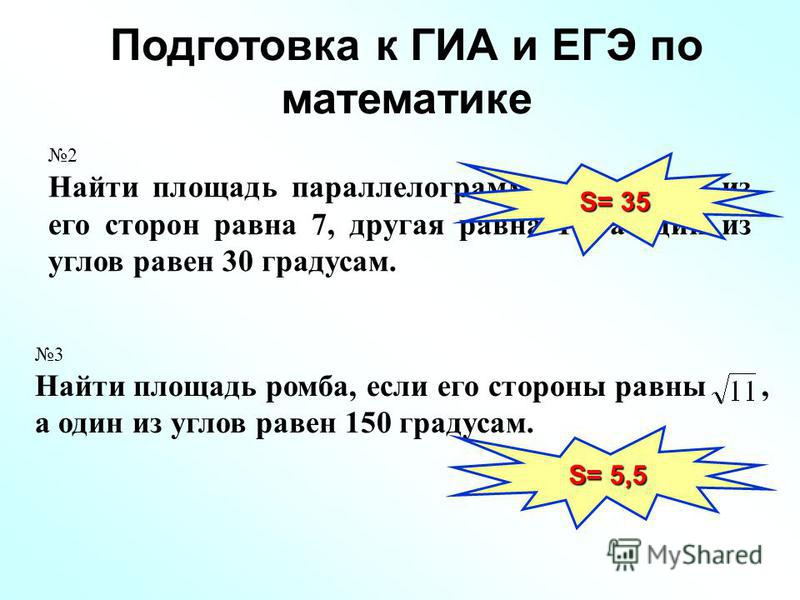 Подготовка к ГИА и ЕГЭ по математике 2 Найти площадь параллелограмма, если одна из его сторон равна 7, другая равна 10, а один из углов равен 30 градусам. 3 Найти площадь ромба, если его стороны равны, а один из углов равен 150 градусам. S= 35 S= 5,5