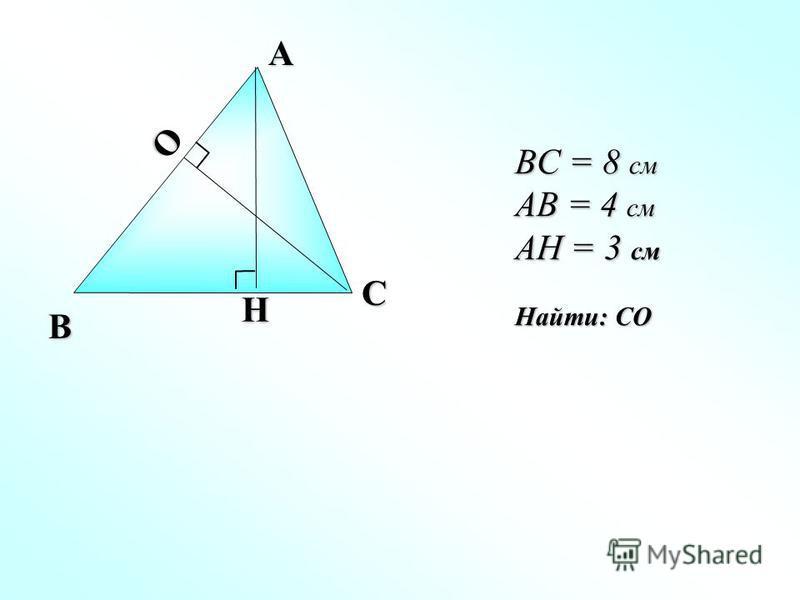 H O A B C BC = 8 см AB = 4 см AH = 3 см Найти: СО