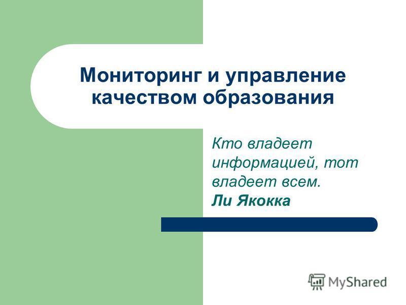 Мониторинг и управление качеством образования Кто владеет информацией, тот владеет всем. Ли Якокка