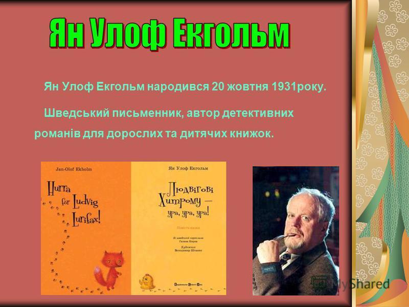 Ян Улоф Екгольм народився 20 жовтня 1931року. Шведський письменник, автор детективних романів для дорослих та дитячих книжок.