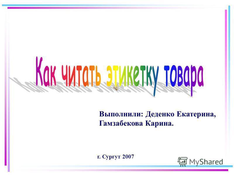Выполнили: Деденко Екатерина, Гамзабекова Карина. г. Сургут 2007