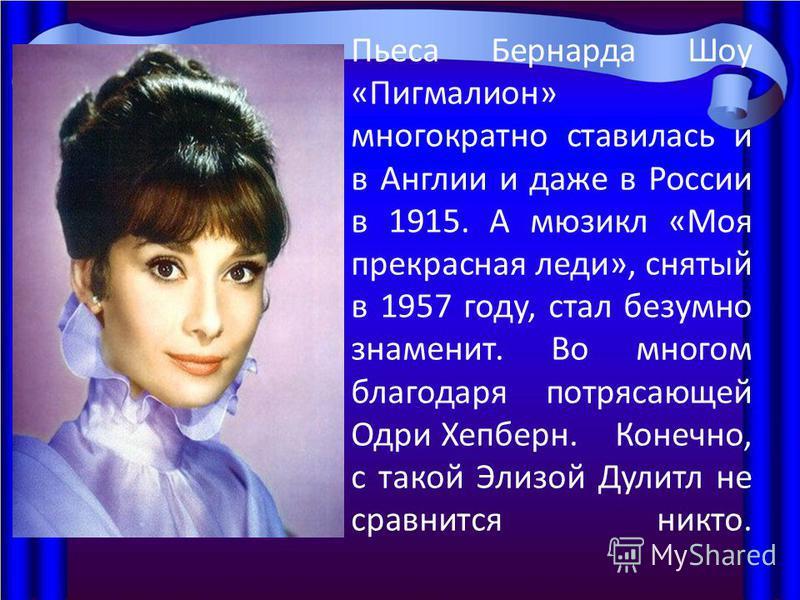 Пьеса Бернарда Шоу «Пигмалион» многократно ставилась и в Англии и даже в России в 1915. А мюзикл «Моя прекрасная леди», снятый в 1957 году, стал безумно знаменит. Во многом благодаря потрясающей Одри Хепберн. Конечно, с такой Элизой Дулитл не сравнит