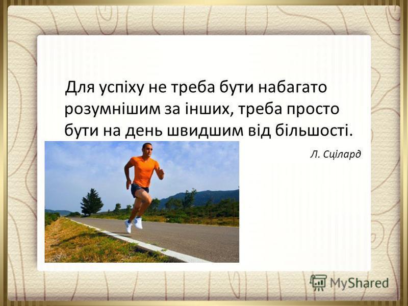Для успіху не треба бути набагато розумнішим за інших, треба просто бути на день швидшим від більшості. Л. Сцілард