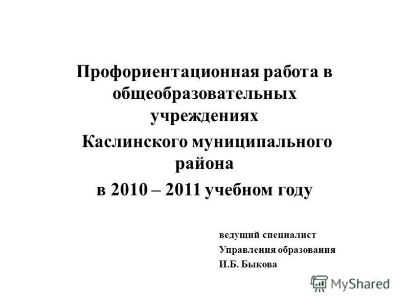 Профориентационная работа в общеобразовательных учреждениях Каслинского муниципального района в 2010 – 2011 учебном году ведущий специалист Управления образования И.Б. Быкова