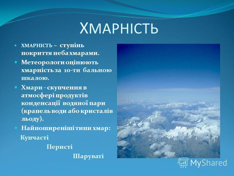 Х МАРНІСТЬ ХМАРНІСТЬ – ступінь покриття неба хмарами. Метеорологи оцінюють хмарність за 10-ти бальною шкалою. Хмари - скупчення в атмосфері продуктів конденсації водяної пари (крапель води або кристалів льоду). Найпоширеніші типи хмар: Купчасті Перис