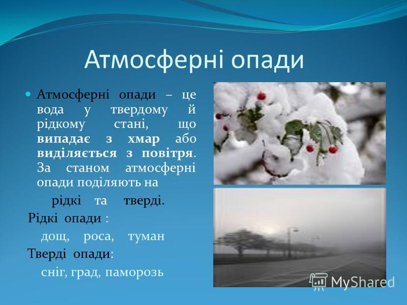 Атмосферні опади Атмосферні опади – це вода у твердому й рідкому стані, що випадає з хмар або виділяється з повітря. За станом атмосферні опади поділяють на рідкі та тверді. Рідкі опади : дощ, роса, туман Тверді опади: сніг, град, паморозь
