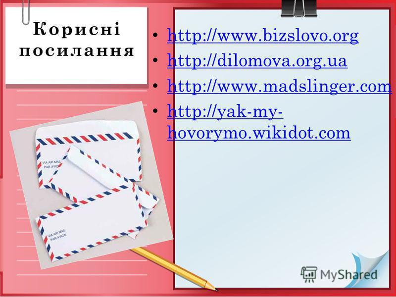 Корисні посилання http://www.bizslovo.org http://dilomova.org.ua http://www.madslinger.com http://yak-my- hovorymo.wikidot.com http://yak-my- hovorymo.wikidot.com