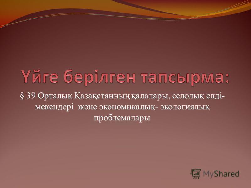 § 39 Орталық Қазақстанның қалалары, селолық елді- мекендері және экономикалық- экологиялық проблемалары