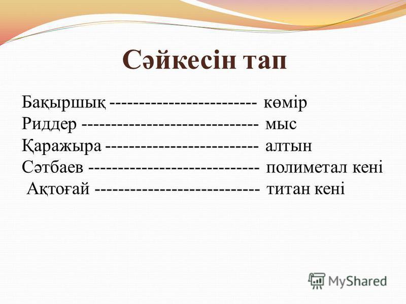 Сәйкесін тап Бақыршық ------------------------- көмір Риддер ------------------------------ мыс Қаражыра -------------------------- алтын Сәтбаев ----------------------------- полиметал кені Ақтоғай ---------------------------- титан кені