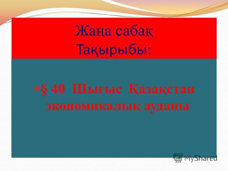 Жаңа сабақ Тақырыбы: § 40 Шығыс Қазақстан экономикалық ауданы