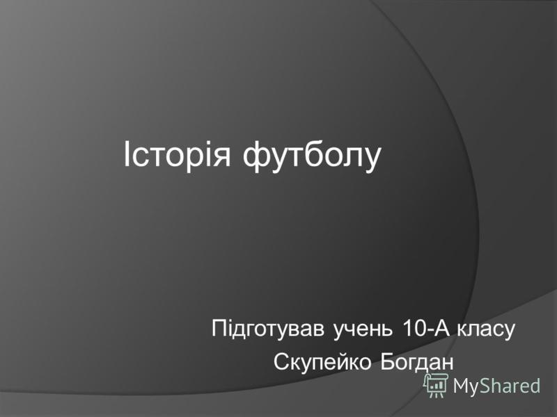 Історія футболу Підготував учень 10-А класу Скупейко Богдан