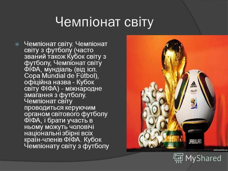 Чемпіонат світу Чемпіонат світу. Чемпіонат світу з футболу (часто званий також Кубок світу з футболу, Чемпіонат світу ФІФА, мундіаль (від ісп. Copa Mundial de Fútbol), офіційна назва - Кубок світу ФІФА) - міжнародне змагання з футболу. Чемпіонат світ