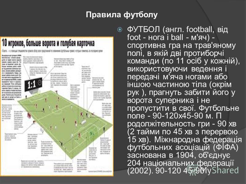 Правила футболу ФУТБОЛ (англ. football, від foot - нога і ball - м'яч) - спортивна гра на трав'яному полі, в якій дві протиборчі команди (по 11 осіб у кожній), використовуючи ведення і передачі м'яча ногами або іншою частиною тіла (окрім рук ), прагн