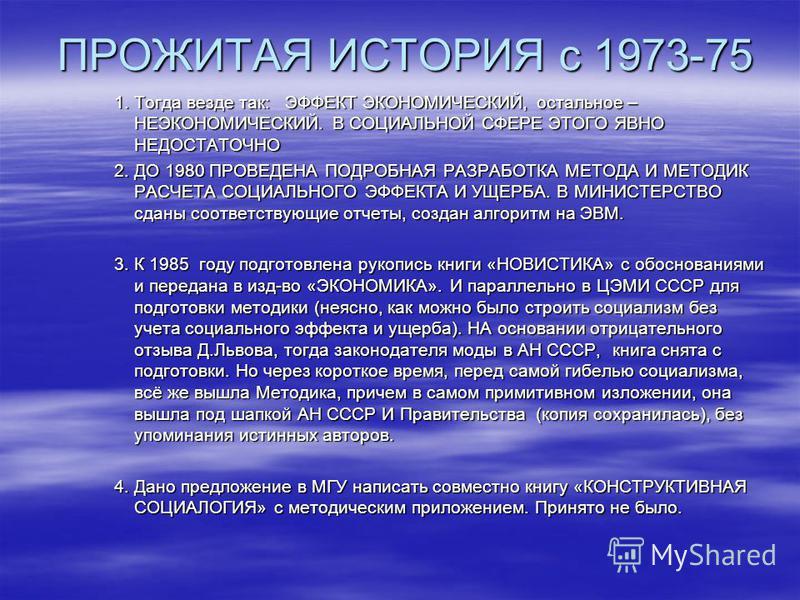 ПРОЖИТАЯ ИСТОРИЯ с 1973-75 ПРОЖИТАЯ ИСТОРИЯ с 1973-75 1. Тогда везде так: ЭФФЕКТ ЭКОНОМИЧЕСКИЙ, остальное – НЕЭКОНОМИЧЕСКИЙ. В СОЦИАЛЬНОЙ СФЕРЕ ЭТОГО ЯВНО НЕДОСТАТОЧНО 2. ДО 1980 ПРОВЕДЕНА ПОДРОБНАЯ РАЗРАБОТКА МЕТОДА И МЕТОДИК РАСЧЕТА СОЦИАЛЬНОГО ЭФФ