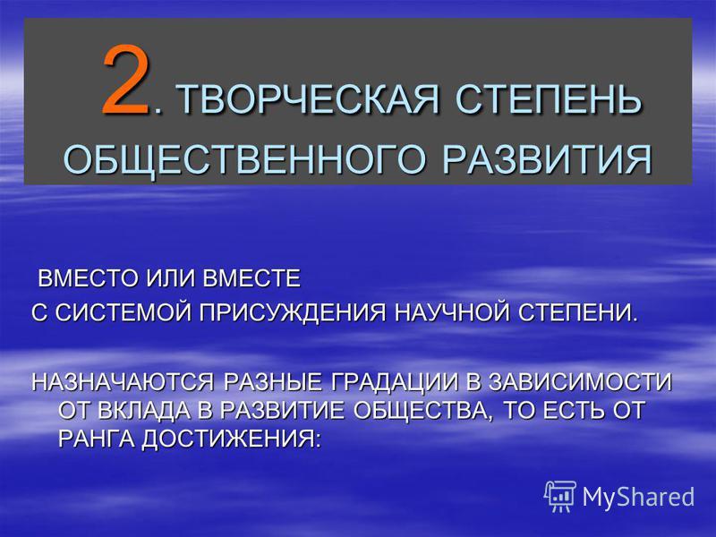 2. ТВОРЧЕСКАЯ СТЕПЕНЬ ОБЩЕСТВЕННОГО РАЗВИТИЯ 2. ТВОРЧЕСКАЯ СТЕПЕНЬ ОБЩЕСТВЕННОГО РАЗВИТИЯ ВМЕСТО ИЛИ ВМЕСТЕ ВМЕСТО ИЛИ ВМЕСТЕ С СИСТЕМОЙ ПРИСУЖДЕНИЯ НАУЧНОЙ СТЕПЕНИ. НАЗНАЧАЮТСЯ РАЗНЫЕ ГРАДАЦИИ В ЗАВИСИМОСТИ ОТ ВКЛАДА В РАЗВИТИЕ ОБЩЕСТВА, ТО ЕСТЬ ОТ