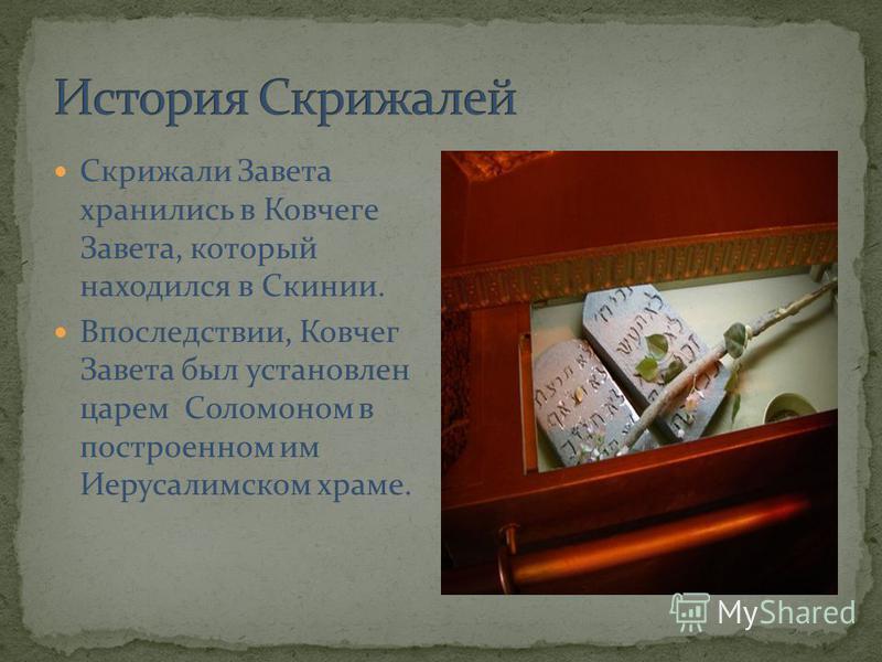 Скрижали Завета хранились в Ковчеге Завета, который находился в Скинии. Впоследствии, Ковчег Завета был установлен царем Соломоном в построенном им Иерусалимском храме.