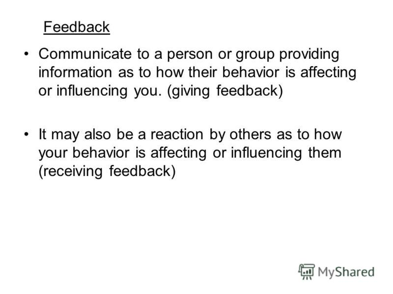 Feedback Communicate to a person or group providing information as to how their behavior is affecting or influencing you. (giving feedback) It may also be a reaction by others as to how your behavior is affecting or influencing them (receiving feedba