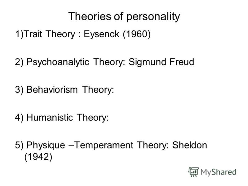 Theories of personality 1)Trait Theory : Eysenck (1960) 2) Psychoanalytic Theory: Sigmund Freud 3) Behaviorism Theory: 4) Humanistic Theory: 5) Physique –Temperament Theory: Sheldon (1942)